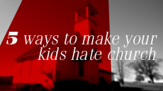 Five Ways To Make Your Kids Hate Church